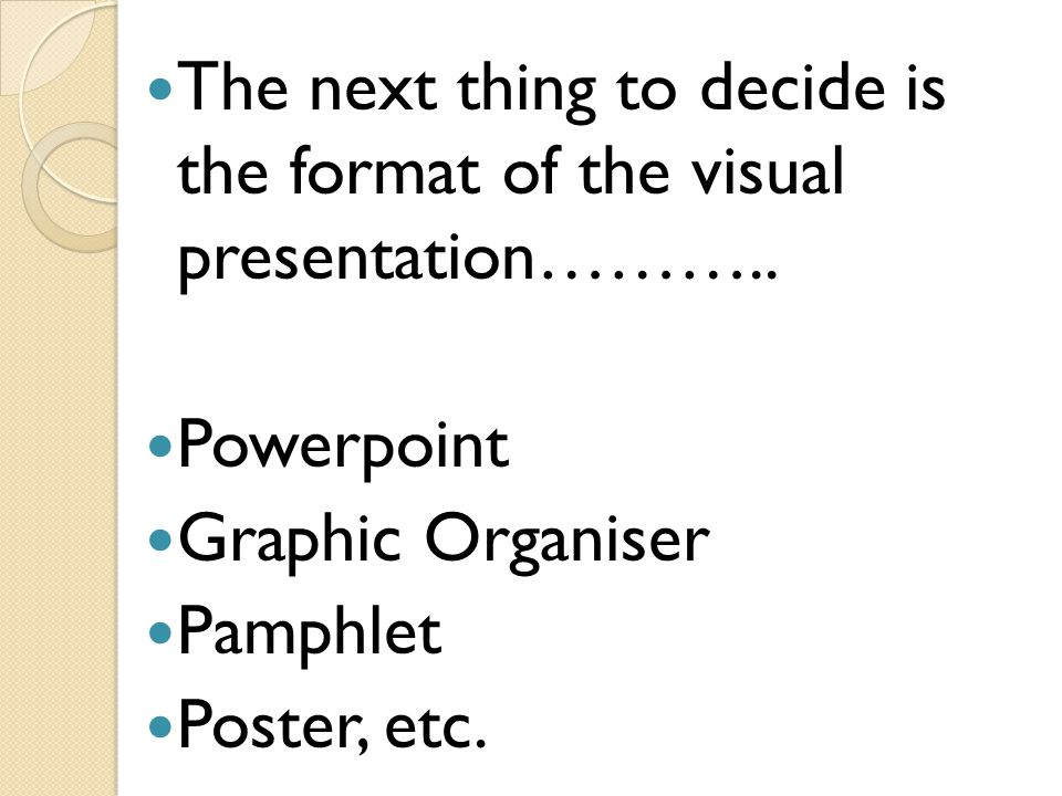 The next thing to decide is the format of the visual presentation……….. Powerpoint Graphic Organiser Pamphlet Poster, etc.