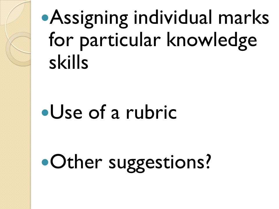 Assigning individual marks for particular knowledge skills Use of a rubric Other suggestions?