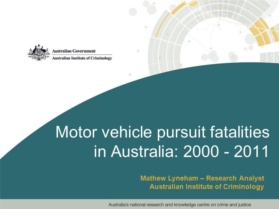 Motor vehicle pursuit fatalities in Australia: 2000 - 2011 Mathew Lyneham – Research Analyst Australian Institute of Criminology