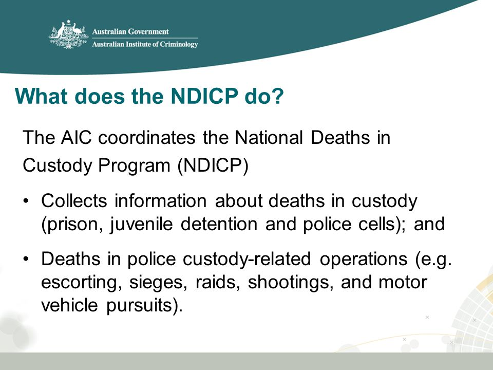 The AIC coordinates the National Deaths in Custody Program (NDICP) Collects information about deaths in custody (prison, juvenile detention and police cells); and Deaths in police custody-related operations (e.g.