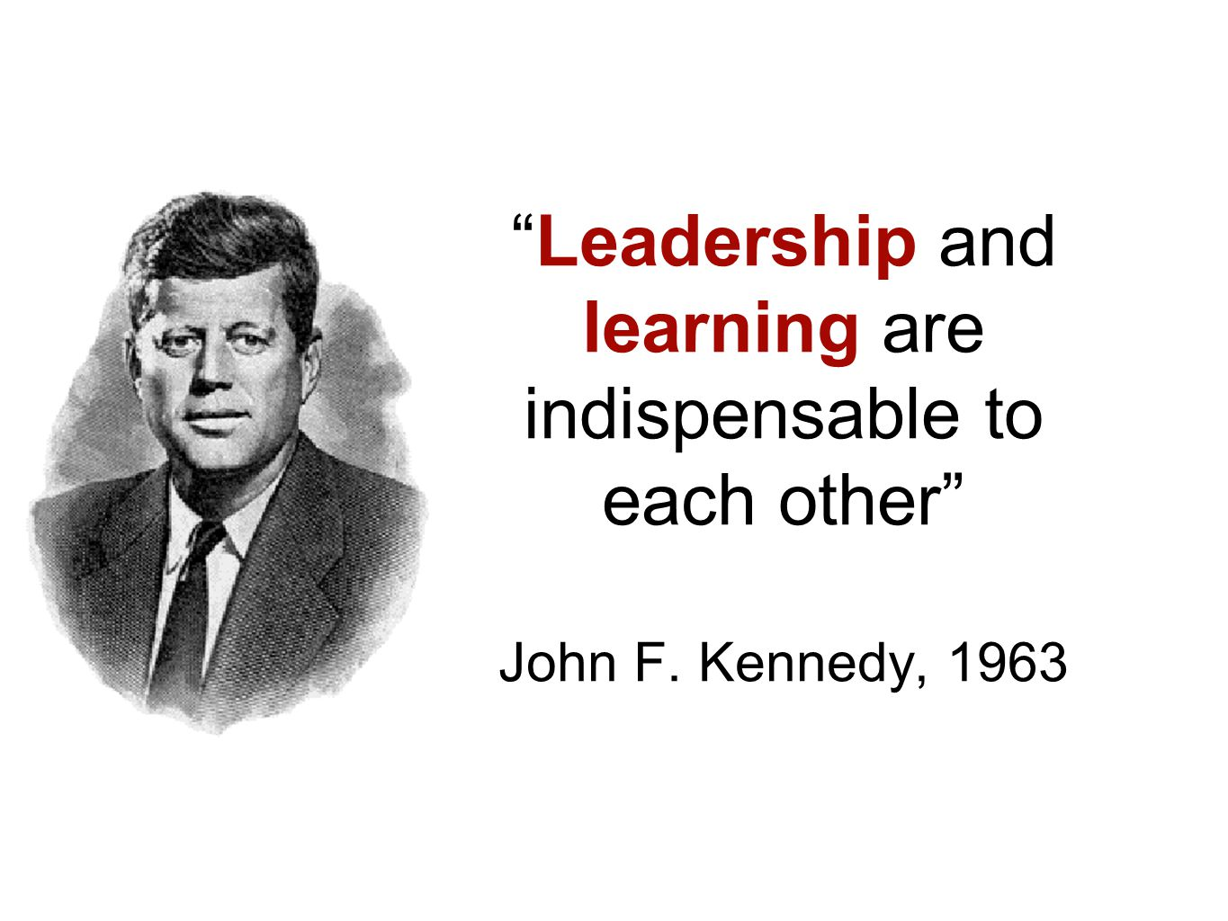 """Leadership and learning are indispensable to each other"" John F. Kennedy, 1963"