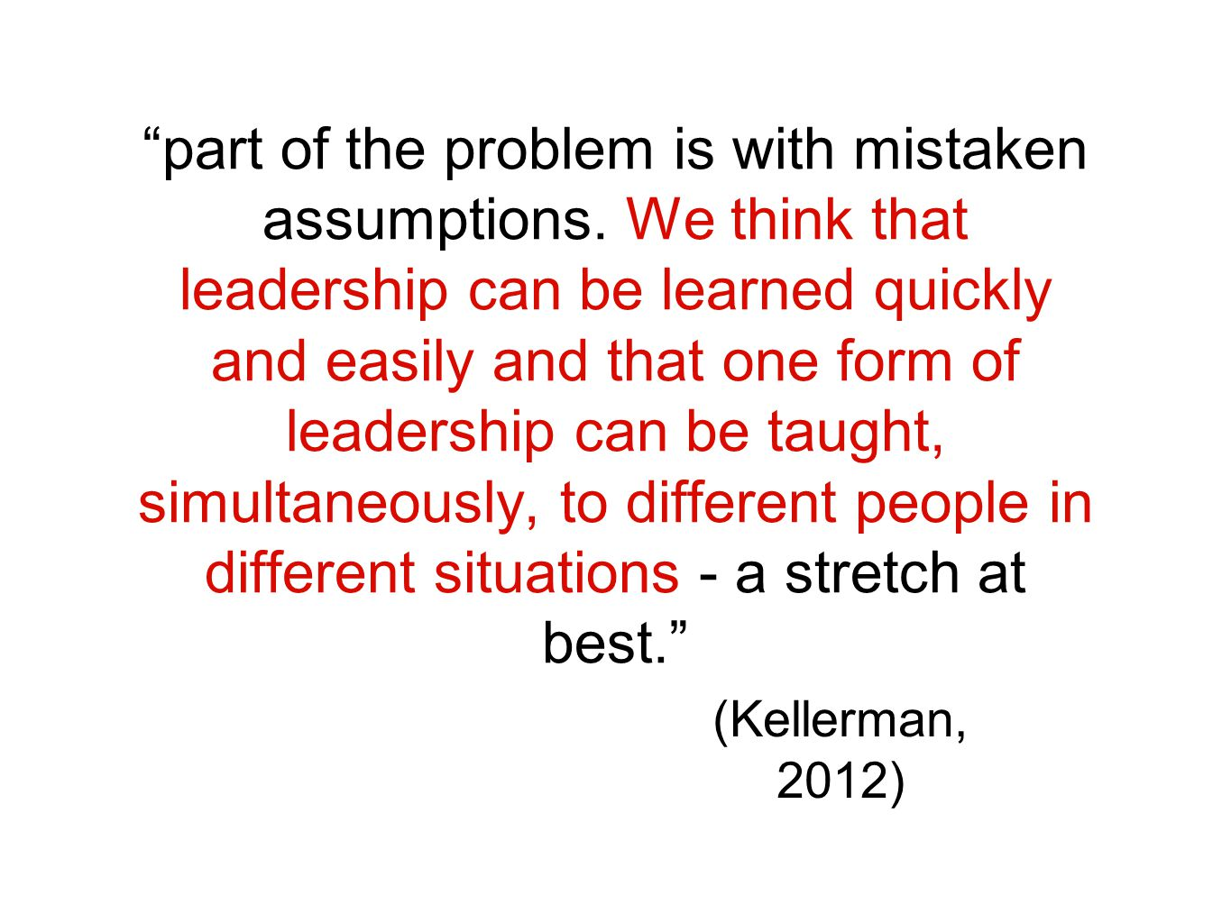 """part of the problem is with mistaken assumptions. We think that leadership can be learned quickly and easily and that one form of leadership can be t"