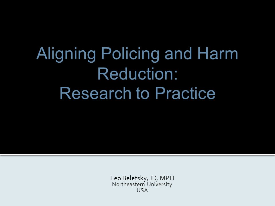 Aligning Policing and Harm Reduction: Research to Practice Leo Beletsky, JD, MPH Northeastern University USA