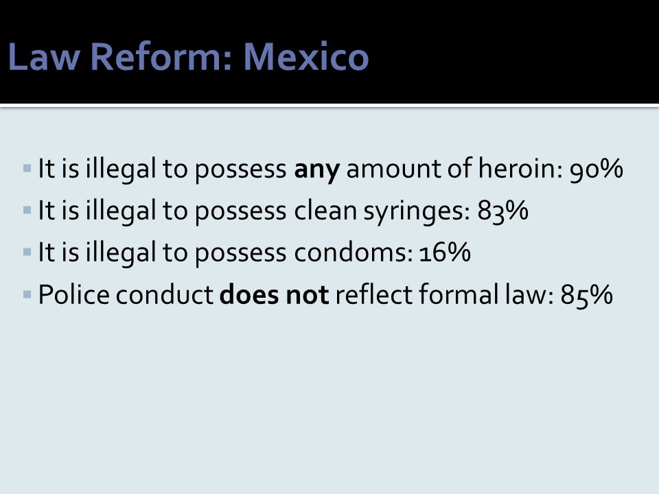 Law Reform: Mexico  It is illegal to possess any amount of heroin: 90%  It is illegal to possess clean syringes: 83%  It is illegal to possess cond