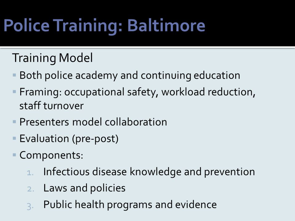 Police Training: Baltimore Training Model  Both police academy and continuing education  Framing: occupational safety, workload reduction, staff tur