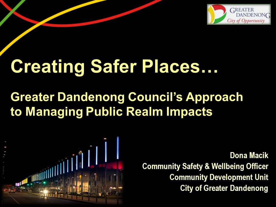 Creating Safer Places… Greater Dandenong Council's Approach to Managing Public Realm Impacts Dona Macik Community Safety & Wellbeing Officer Community Development Unit City of Greater Dandenong