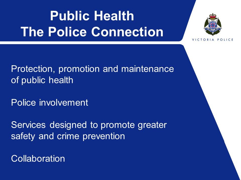 Public Health The Police Connection Protection, promotion and maintenance of public health Police involvement Services designed to promote greater safety and crime prevention Collaboration