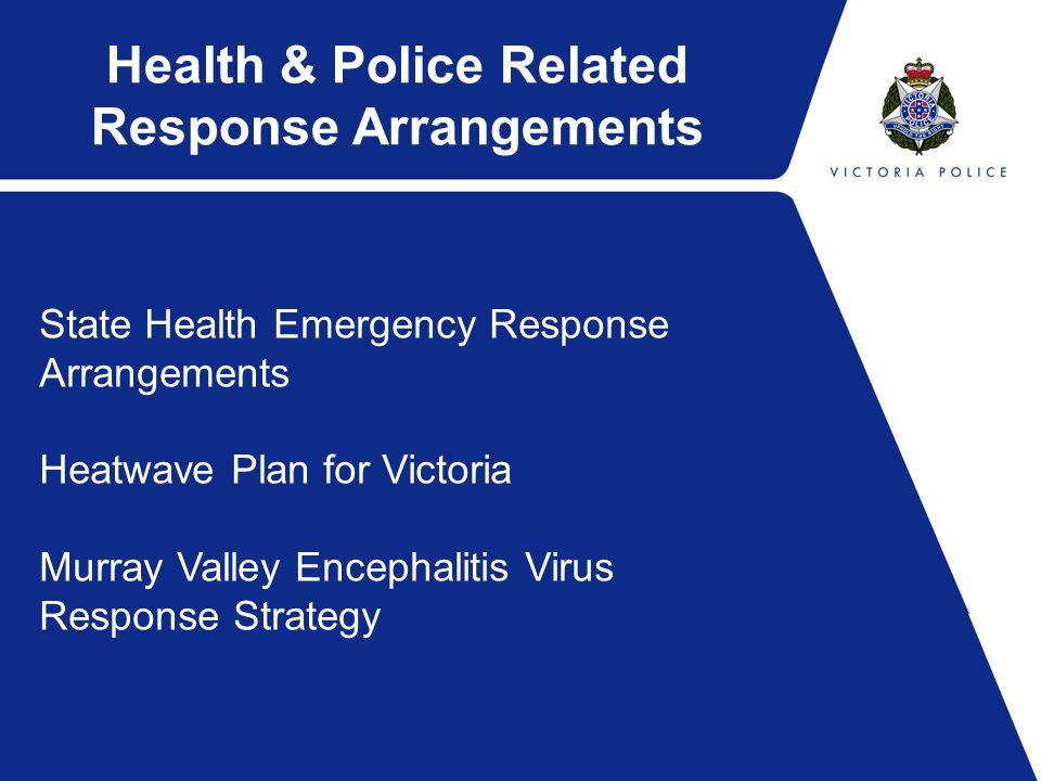Health & Police Related Response Arrangements State Health Emergency Response Arrangements Heatwave Plan for Victoria Murray Valley Encephalitis Virus Response Strategy