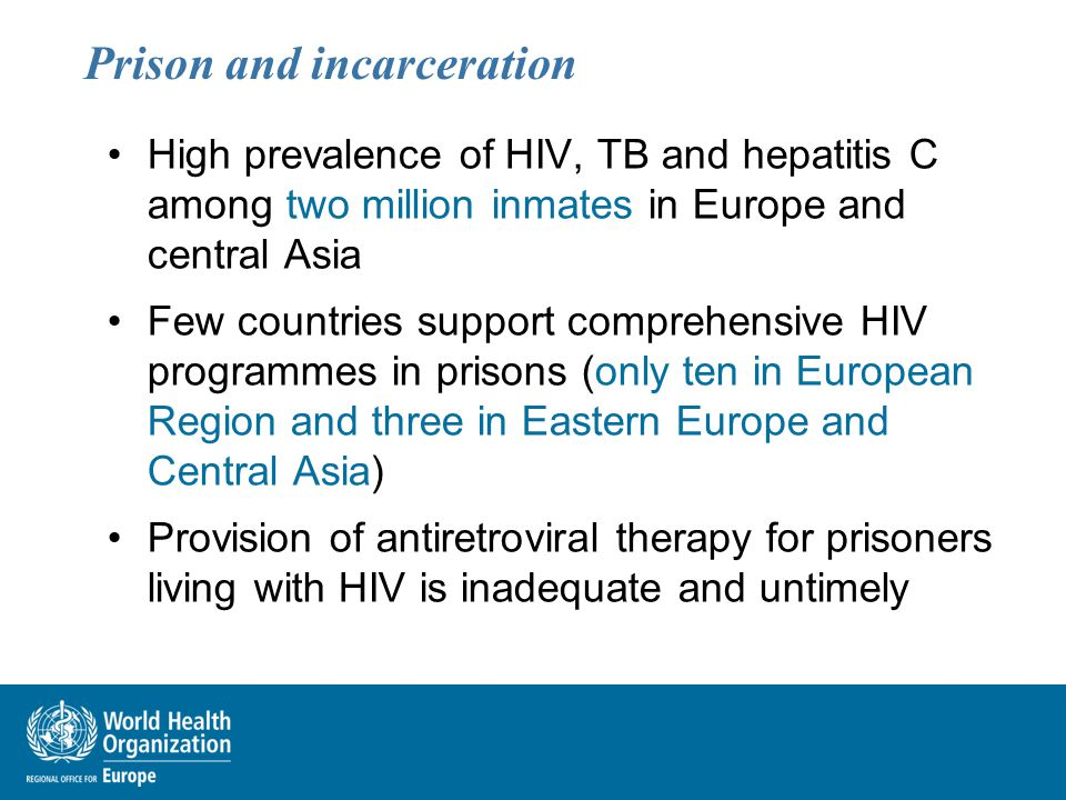 Prison and incarceration High prevalence of HIV, TB and hepatitis C among two million inmates in Europe and central Asia Few countries support compreh