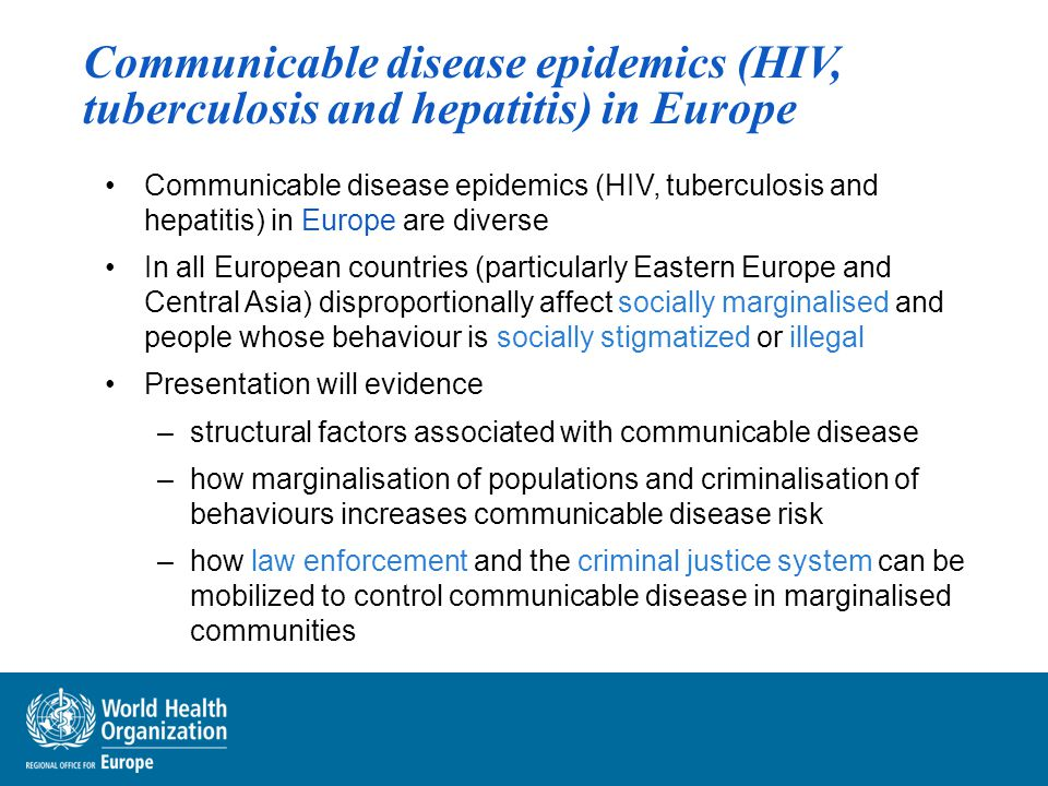 Communicable disease epidemics (HIV, tuberculosis and hepatitis) in Europe Communicable disease epidemics (HIV, tuberculosis and hepatitis) in Europe are diverse In all European countries (particularly Eastern Europe and Central Asia) disproportionally affect socially marginalised and people whose behaviour is socially stigmatized or illegal Presentation will evidence –structural factors associated with communicable disease –how marginalisation of populations and criminalisation of behaviours increases communicable disease risk –how law enforcement and the criminal justice system can be mobilized to control communicable disease in marginalised communities