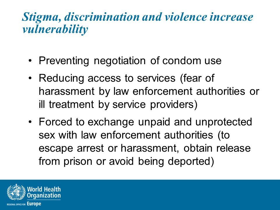 Stigma, discrimination and violence increase vulnerability Preventing negotiation of condom use Reducing access to services (fear of harassment by law enforcement authorities or ill treatment by service providers) Forced to exchange unpaid and unprotected sex with law enforcement authorities (to escape arrest or harassment, obtain release from prison or avoid being deported)