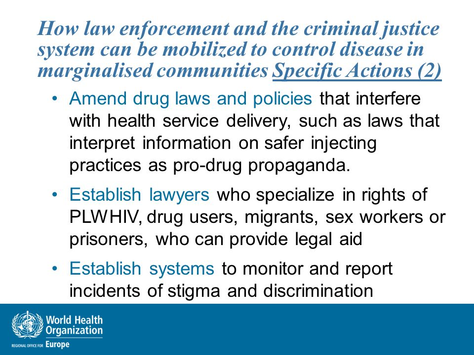 How law enforcement and the criminal justice system can be mobilized to control disease in marginalised communities Specific Actions (2) Amend drug laws and policies that interfere with health service delivery, such as laws that interpret information on safer injecting practices as pro-drug propaganda.