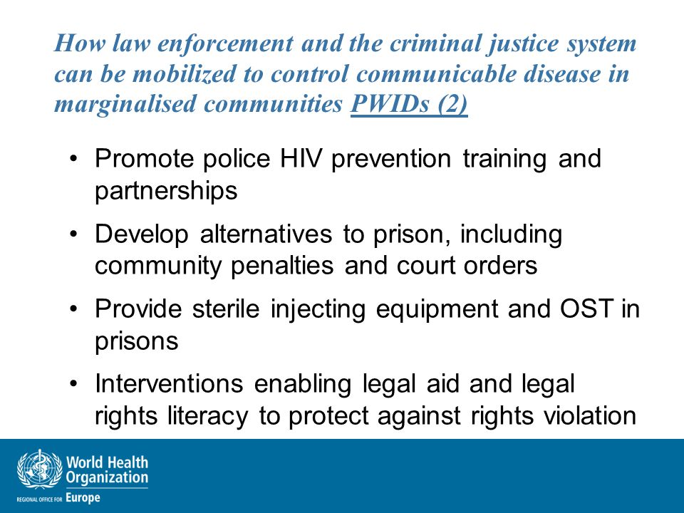 How law enforcement and the criminal justice system can be mobilized to control communicable disease in marginalised communities PWIDs (2) Promote police HIV prevention training and partnerships Develop alternatives to prison, including community penalties and court orders Provide sterile injecting equipment and OST in prisons Interventions enabling legal aid and legal rights literacy to protect against rights violation