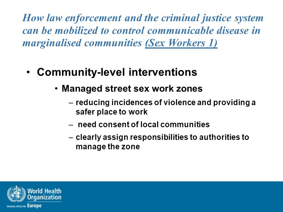 How law enforcement and the criminal justice system can be mobilized to control communicable disease in marginalised communities (Sex Workers 1) Community-level interventions Managed street sex work zones –reducing incidences of violence and providing a safer place to work – need consent of local communities –clearly assign responsibilities to authorities to manage the zone