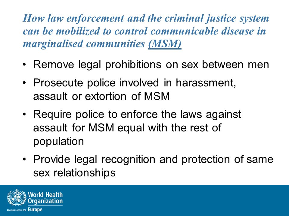 How law enforcement and the criminal justice system can be mobilized to control communicable disease in marginalised communities (MSM) Remove legal pr