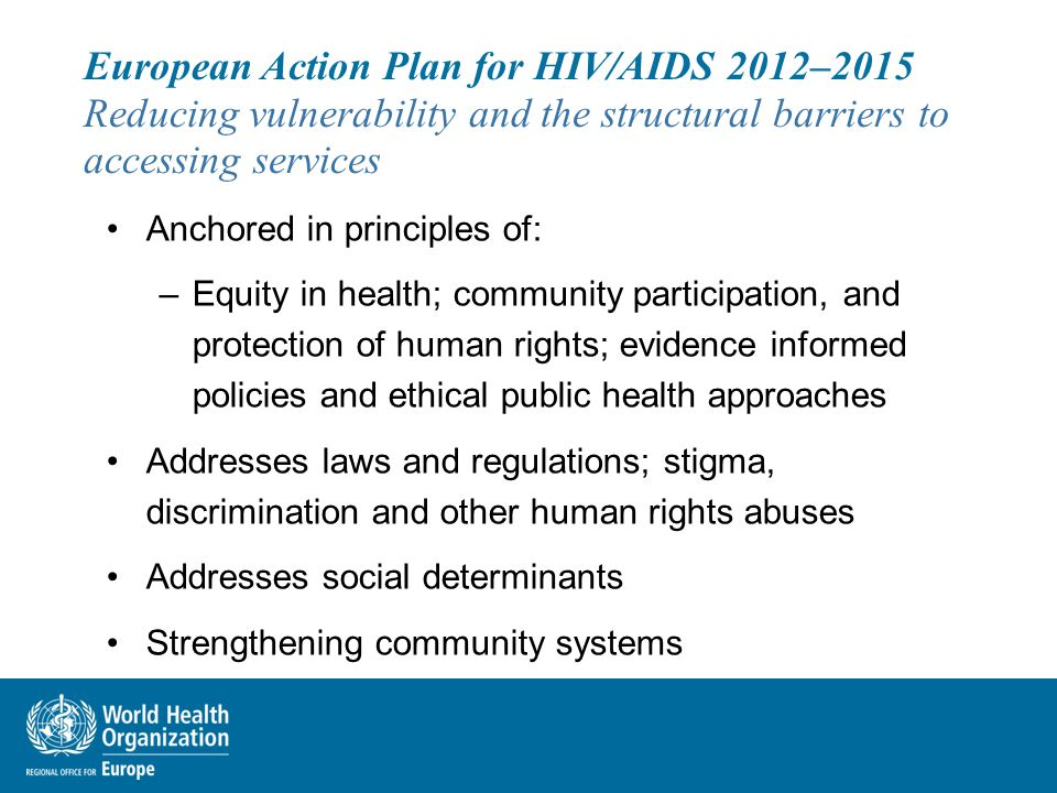 European Action Plan for HIV/AIDS 2012–2015 Reducing vulnerability and the structural barriers to accessing services Anchored in principles of: –Equity in health; community participation, and protection of human rights; evidence informed policies and ethical public health approaches Addresses laws and regulations; stigma, discrimination and other human rights abuses Addresses social determinants Strengthening community systems