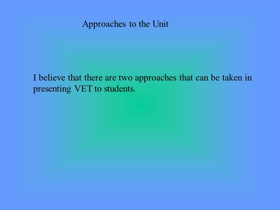 Approaches to the Unit I believe that there are two approaches that can be taken in presenting VET to students.