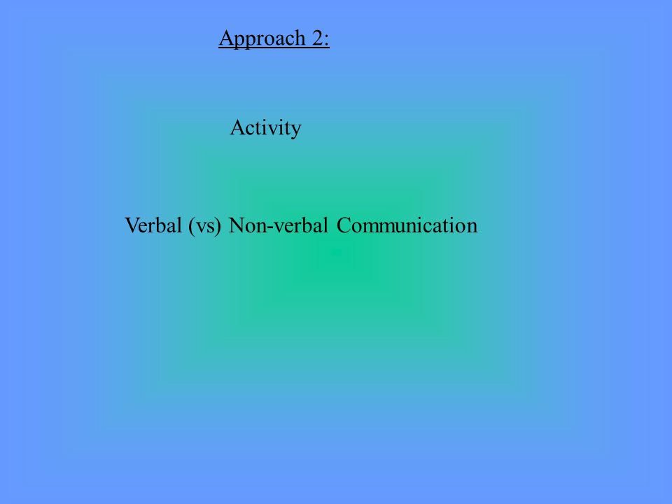 Approach 2: Activity Verbal (vs) Non-verbal Communication