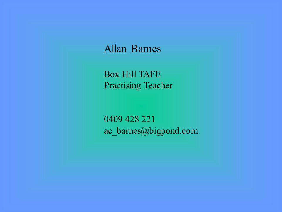 Allan Barnes Box Hill TAFE Practising Teacher 0409 428 221 ac_barnes@bigpond.com