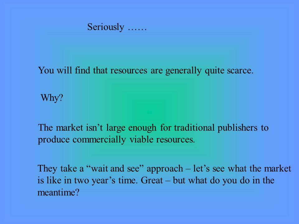Seriously …… You will find that resources are generally quite scarce.