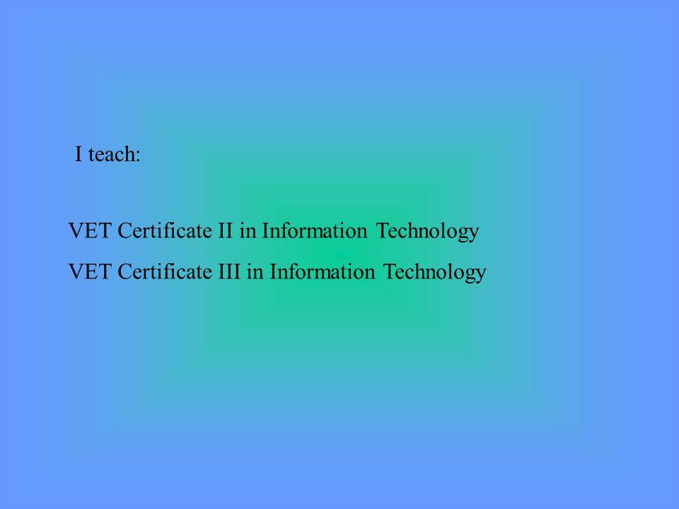 I teach: VET Certificate II in Information Technology VET Certificate III in Information Technology