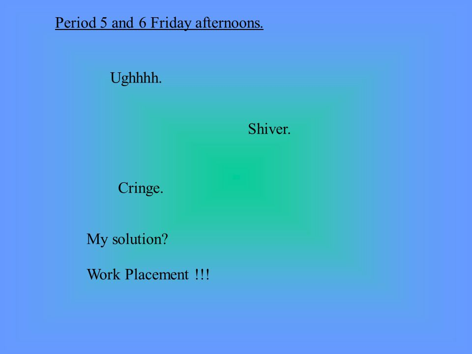 Period 5 and 6 Friday afternoons. Ughhhh. Shiver. Cringe. My solution Work Placement !!!