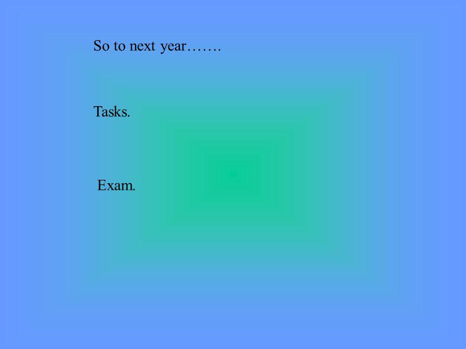 So to next year……. Tasks. Exam.