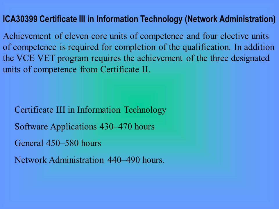 ICA30399 Certificate III in Information Technology (Network Administration) Achievement of eleven core units of competence and four elective units of competence is required for completion of the qualification.