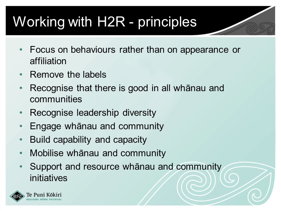 Working with H2R - principles Focus on behaviours rather than on appearance or affiliation Remove the labels Recognise that there is good in all whānau and communities Recognise leadership diversity Engage whānau and community Build capability and capacity Mobilise whānau and community Support and resource whānau and community initiatives