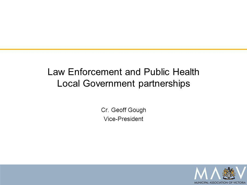 Law Enforcement and Public Health Local Government partnerships Cr. Geoff Gough Vice-President
