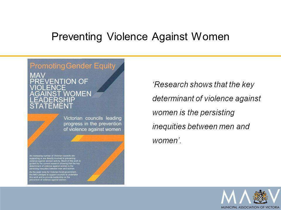 Preventing Violence Against Women 'Research shows that the key determinant of violence against women is the persisting inequities between men and women'.