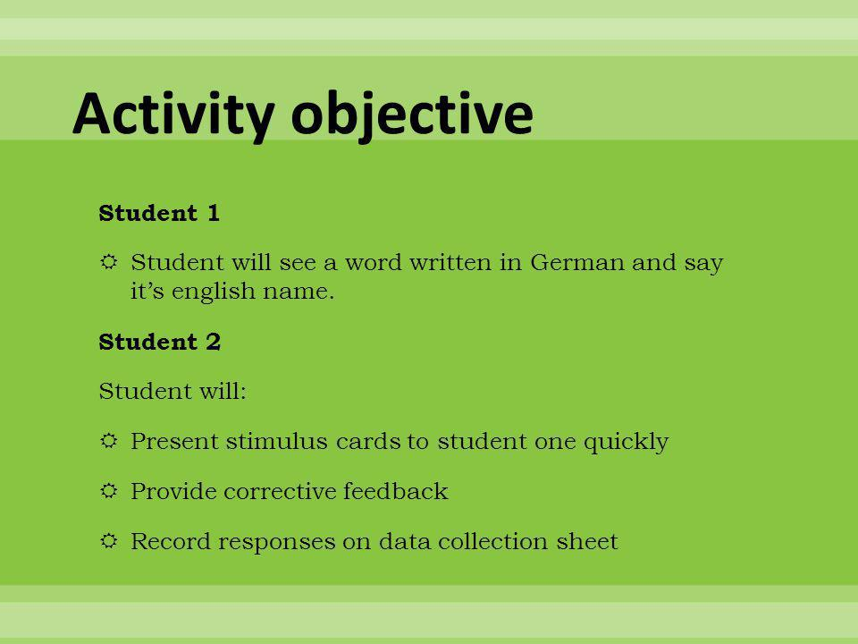 Activity objective Student 1  Student will see a word written in German and say it's english name.