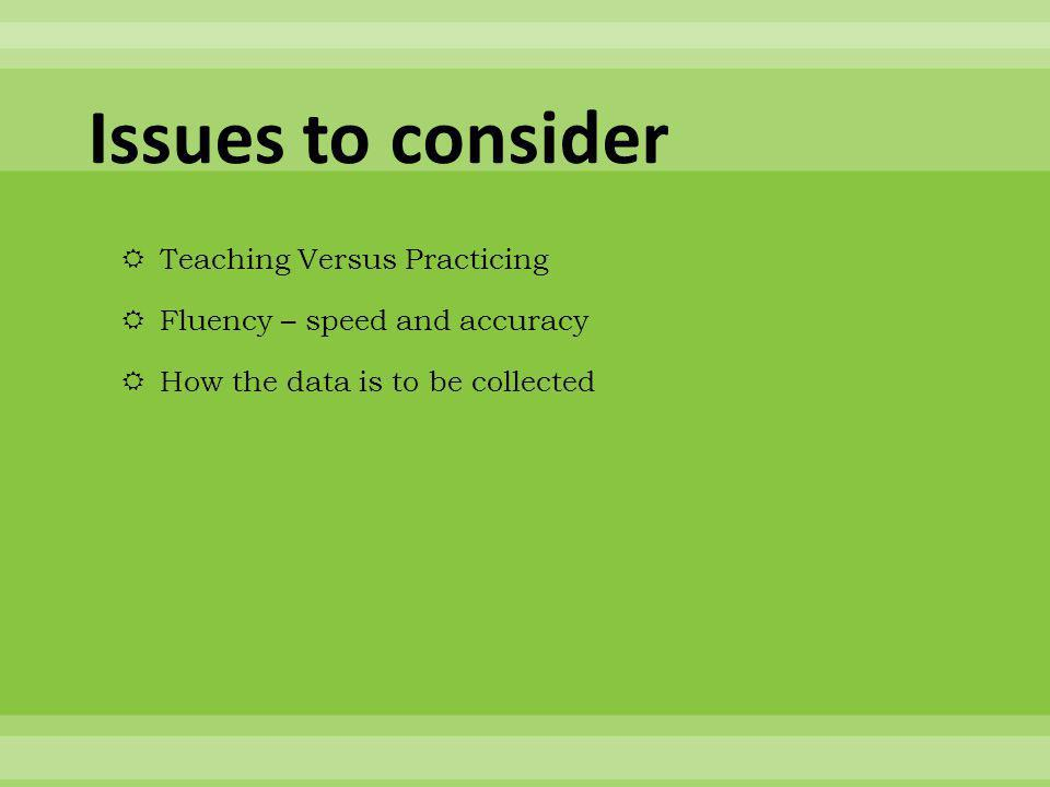 Issues to consider  Teaching Versus Practicing  Fluency – speed and accuracy  How the data is to be collected