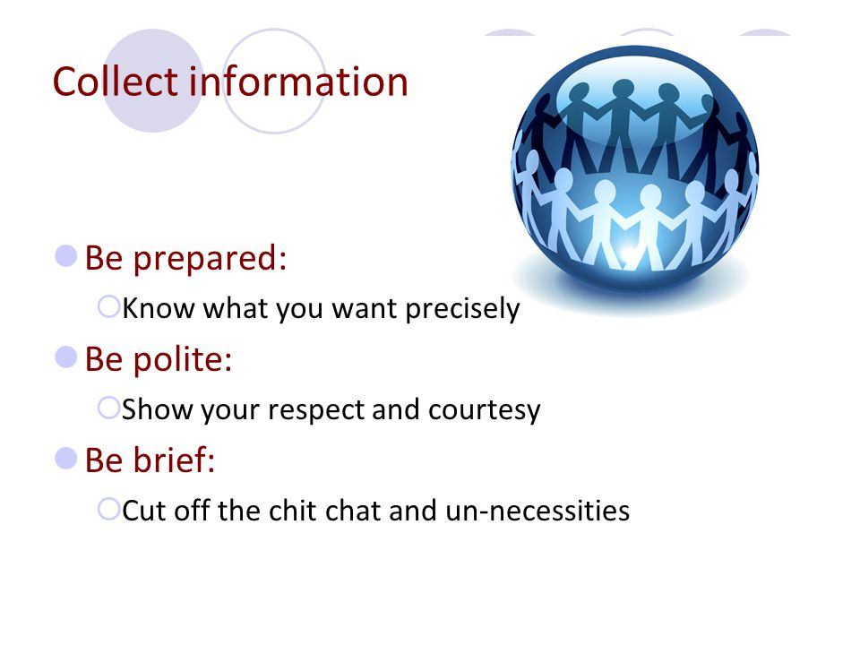Collect information Be prepared:  Know what you want precisely Be polite:  Show your respect and courtesy Be brief:  Cut off the chit chat and un-necessities