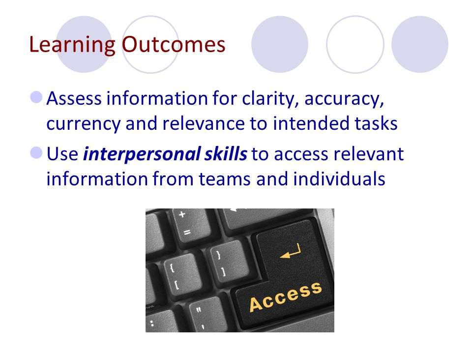 Learning Outcomes Assess information for clarity, accuracy, currency and relevance to intended tasks Use interpersonal skills to access relevant information from teams and individuals