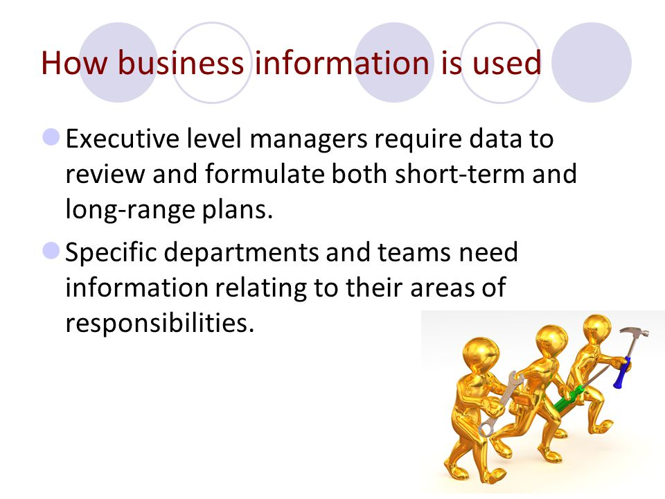 How business information is used Executive level managers require data to review and formulate both short-term and long-range plans. Specific departme