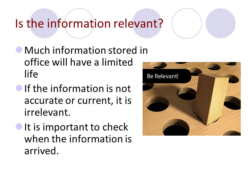 Is the information relevant? Much information stored in office will have a limited life If the information is not accurate or current, it is irrelevan