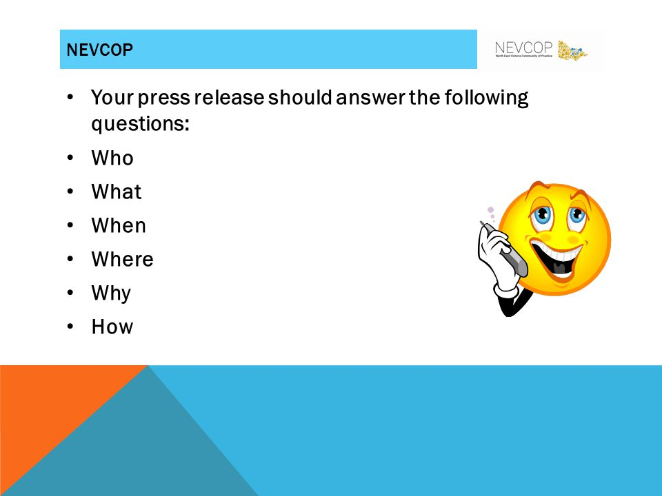 Your press release should answer the following questions: Who What When Where Why How NEVCOP