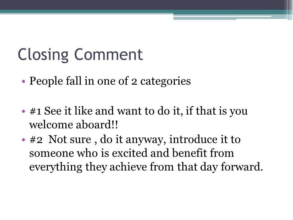 Closing Comment People fall in one of 2 categories #1 See it like and want to do it, if that is you welcome aboard!.
