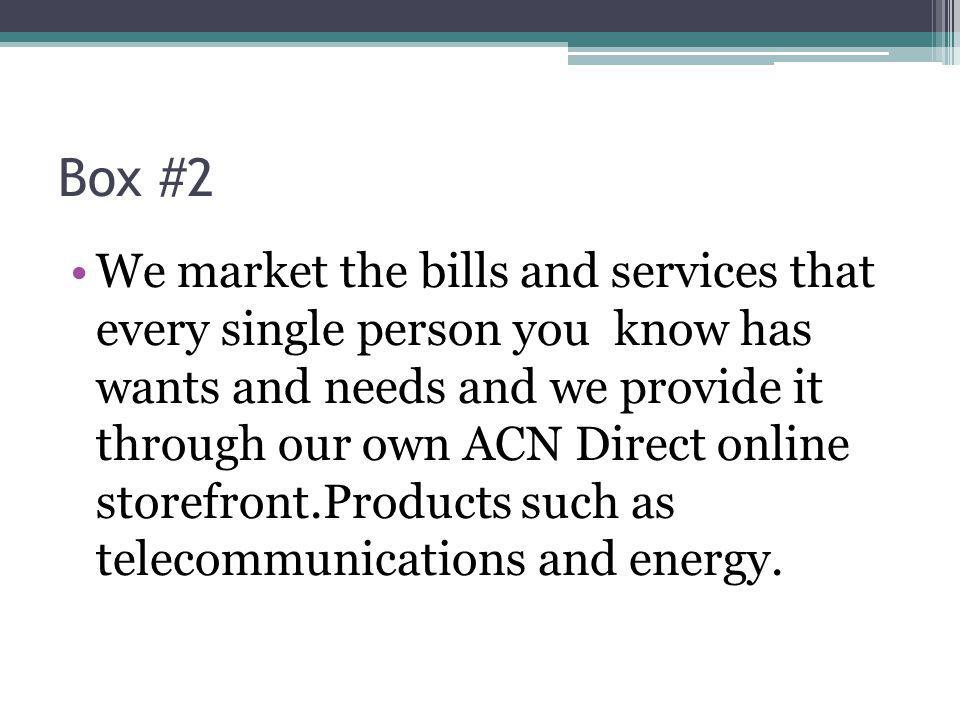 Box #2 We market the bills and services that every single person you know has wants and needs and we provide it through our own ACN Direct online storefront.Products such as telecommunications and energy.