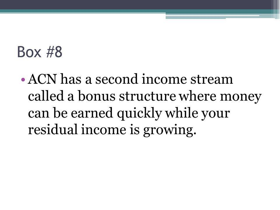 Box #8 ACN has a second income stream called a bonus structure where money can be earned quickly while your residual income is growing.