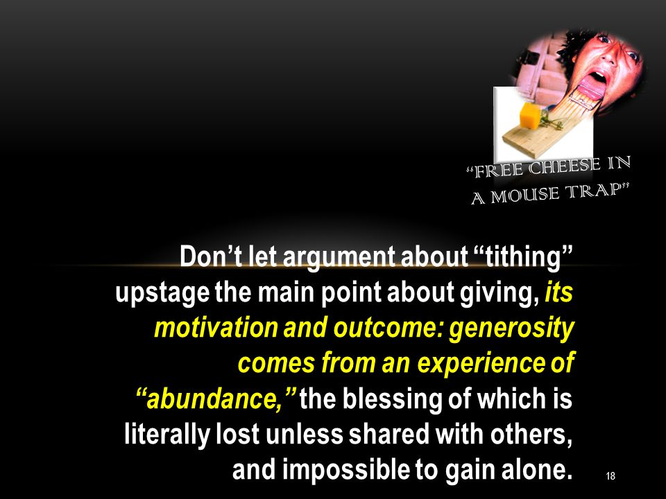 FREE CHEESE IN A MOUSE TRAP 18 Don't let argument about tithing upstage the main point about giving, its motivation and outcome: generosity comes from an experience of abundance, the blessing of which is literally lost unless shared with others, and impossible to gain alone.
