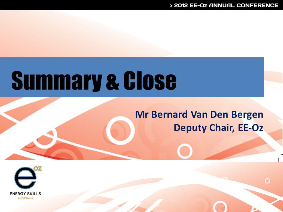 Summary & Close Mr Bernard Van Den Bergen Deputy Chair, EE-Oz
