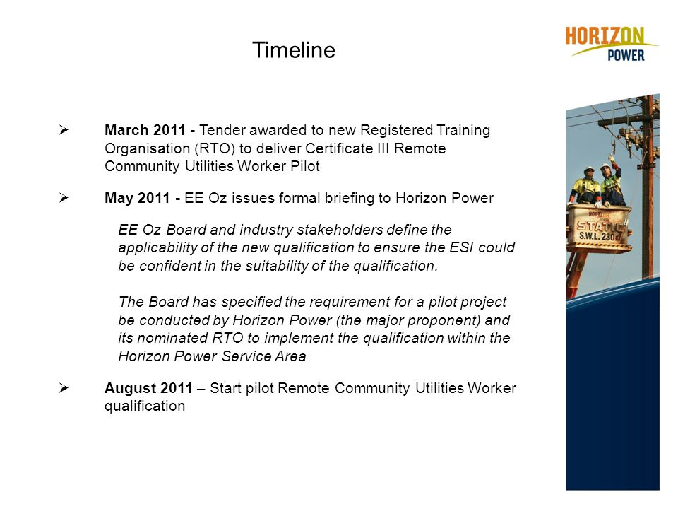  March 2011 - Tender awarded to new Registered Training Organisation (RTO) to deliver Certificate III Remote Community Utilities Worker Pilot  May 2011 - EE Oz issues formal briefing to Horizon Power EE Oz Board and industry stakeholders define the applicability of the new qualification to ensure the ESI could be confident in the suitability of the qualification.
