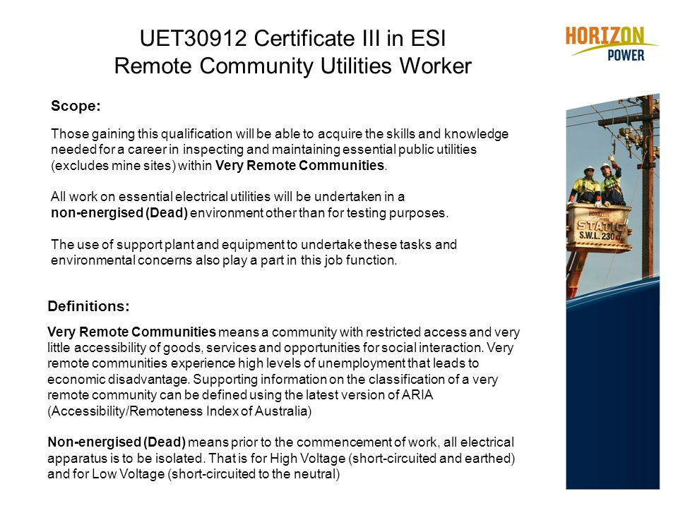 UET30912 Certificate III in ESI Remote Community Utilities Worker Definitions: Very Remote Communities means a community with restricted access and very little accessibility of goods, services and opportunities for social interaction.