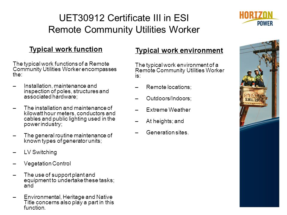 UET30912 Certificate III in ESI Remote Community Utilities Worker Typical work function The typical work functions of a Remote Community Utilities Worker encompasses the: –Installation, maintenance and inspection of poles, structures and associated hardware; –The installation and maintenance of kilowatt hour meters, conductors and cables and public lighting used in the power industry; –The general routine maintenance of known types of generator units; –LV Switching –Vegetation Control –The use of support plant and equipment to undertake these tasks; and –Environmental, Heritage and Native Title concerns also play a part in this function.