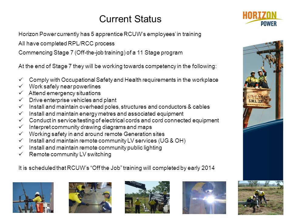 Current Status Horizon Power currently has 5 apprentice RCUW's employees' in training All have completed RPL/RCC process Commencing Stage 7 (Off-the-job training) of a 11 Stage program At the end of Stage 7 they will be working towards competency in the following: Comply with Occupational Safety and Health requirements in the workplace Work safely near powerlines Attend emergency situations Drive enterprise vehicles and plant Install and maintain overhead poles, structures and conductors & cables Install and maintain energy metres and associated equipment Conduct in service/testing of electrical cords and cord connected equipment Interpret community drawing diagrams and maps Working safety in and around remote Generation sites Install and maintain remote community LV services (UG & OH) Install and maintain remote community public lighting Remote community LV switching It is scheduled that RCUW's Off the Job training will completed by early 2014