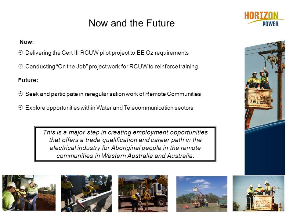 Now and the Future Now:  Delivering the Cert III RCUW pilot project to EE Oz requirements  Conducting On the Job project work for RCUW to reinforce training.
