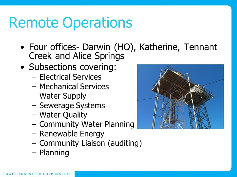 Remote Operations Four offices- Darwin (HO), Katherine, Tennant Creek and Alice Springs Subsections covering: –Electrical Services –Mechanical Services –Water Supply –Sewerage Systems –Water Quality –Community Water Planning –Renewable Energy –Community Liaison (auditing) –Planning