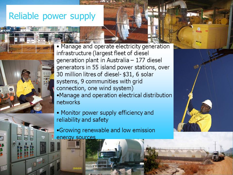 Manage and operate electricity generation infrastructure (largest fleet of diesel generation plant in Australia – 177 diesel generators in 55 island power stations, over 30 million litres of diesel- $31, 6 solar systems, 9 communities with grid connection, one wind system) Manage and operation electrical distribution networks Monitor power supply efficiency and reliability and safety Growing renewable and low emission energy sources Reliable power supply